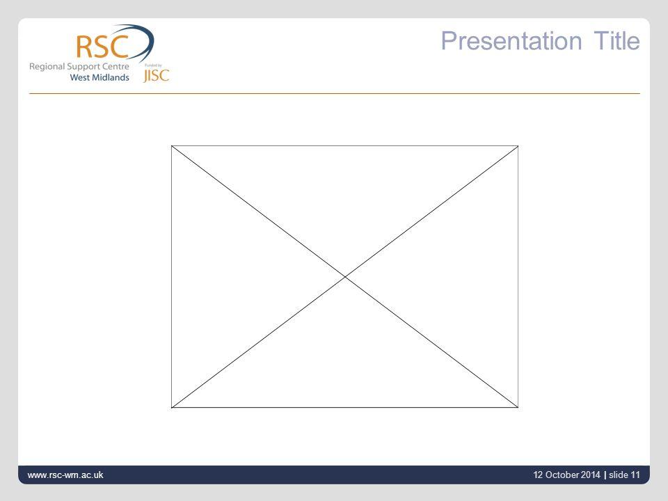 12 October 2014 | slide 11 Presentation Title www.rsc-wm.ac.uk