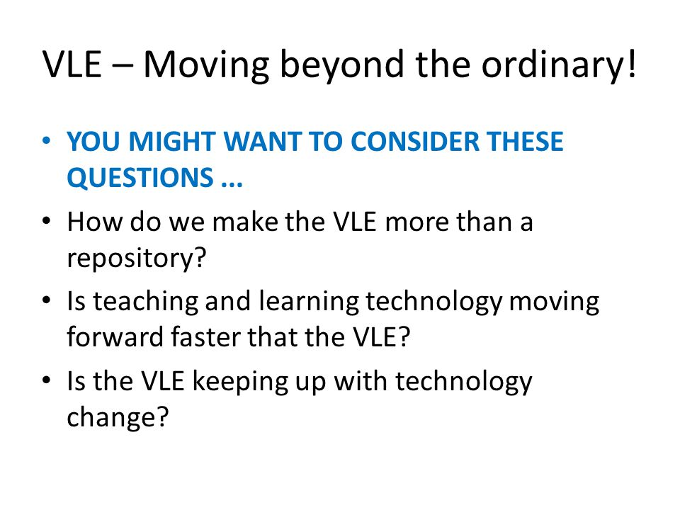 VLE – Moving beyond the ordinary. YOU MIGHT WANT TO CONSIDER THESE QUESTIONS...