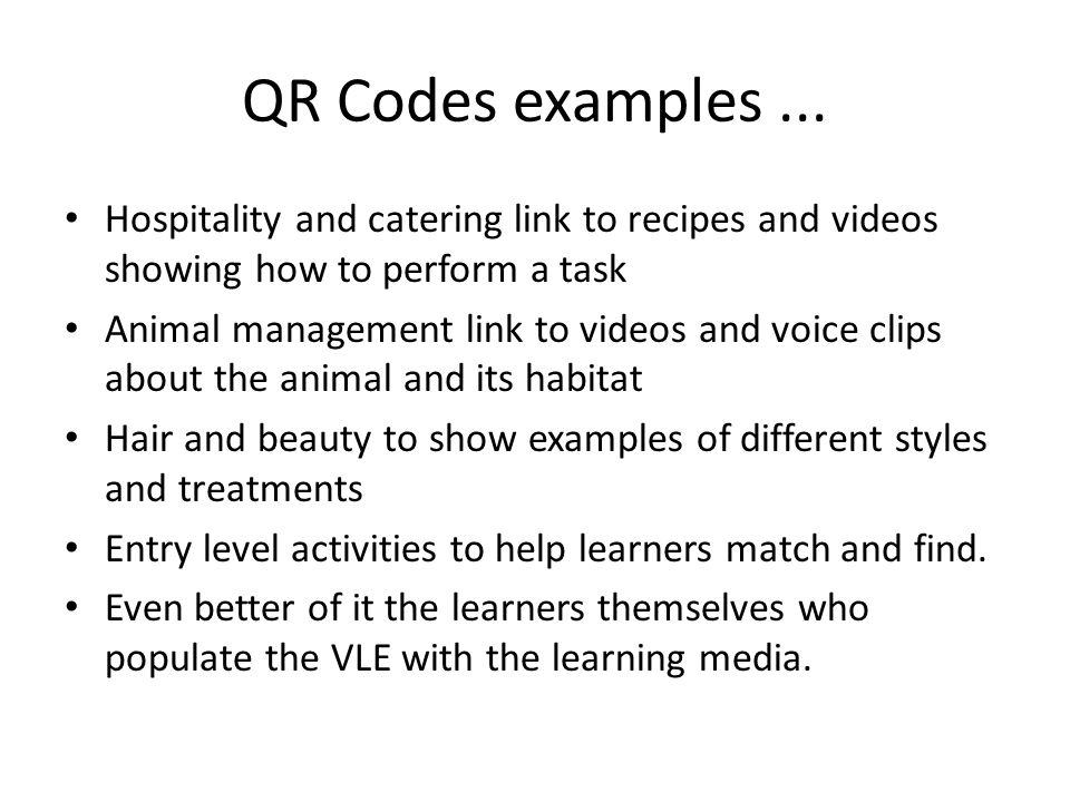 QR Codes examples... Hospitality and catering link to recipes and videos showing how to perform a task Animal management link to videos and voice clip