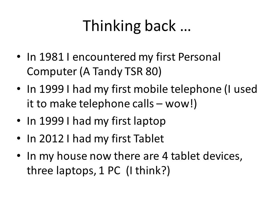 Thinking back … In 1981 I encountered my first Personal Computer (A Tandy TSR 80) In 1999 I had my first mobile telephone (I used it to make telephone calls – wow!) In 1999 I had my first laptop In 2012 I had my first Tablet In my house now there are 4 tablet devices, three laptops, 1 PC (I think )