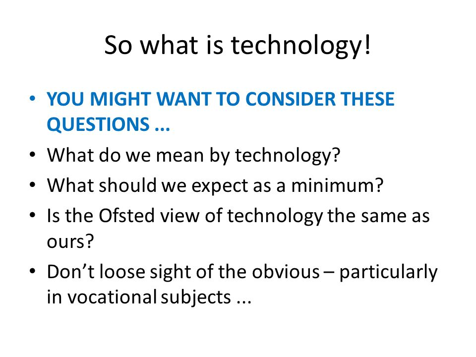 So what is technology. YOU MIGHT WANT TO CONSIDER THESE QUESTIONS...