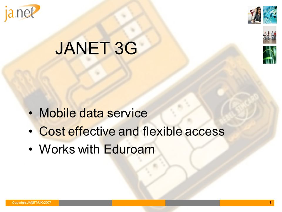 Copyright JANET(UK) 20076 JANET 3G Mobile data service Cost effective and flexible access Works with Eduroam