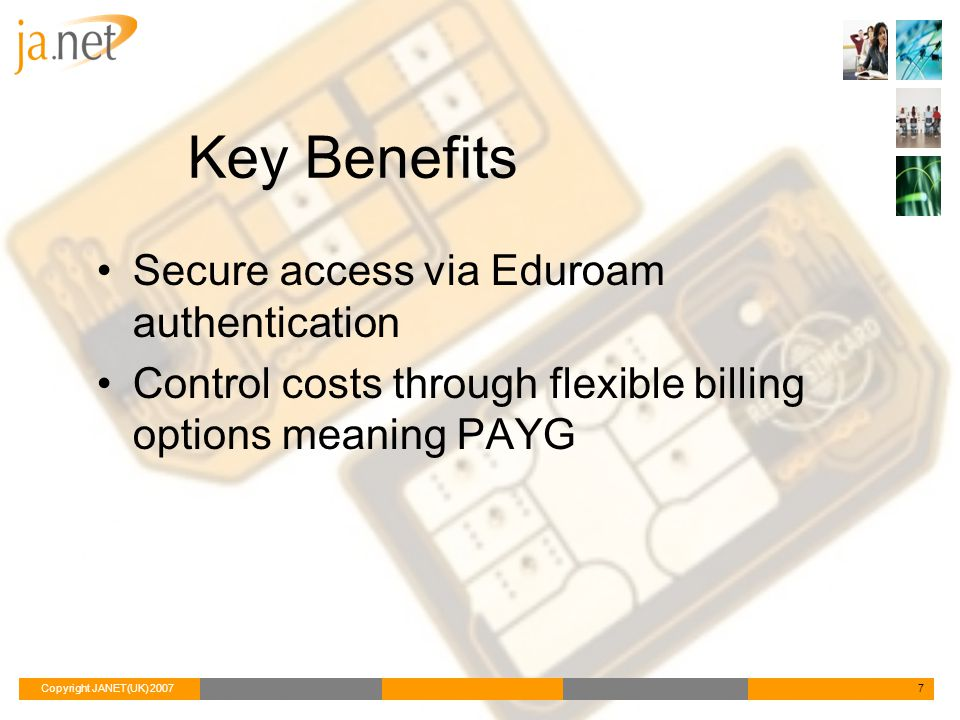 Copyright JANET(UK) 20077 Key Benefits Secure access via Eduroam authentication Control costs through flexible billing options meaning PAYG