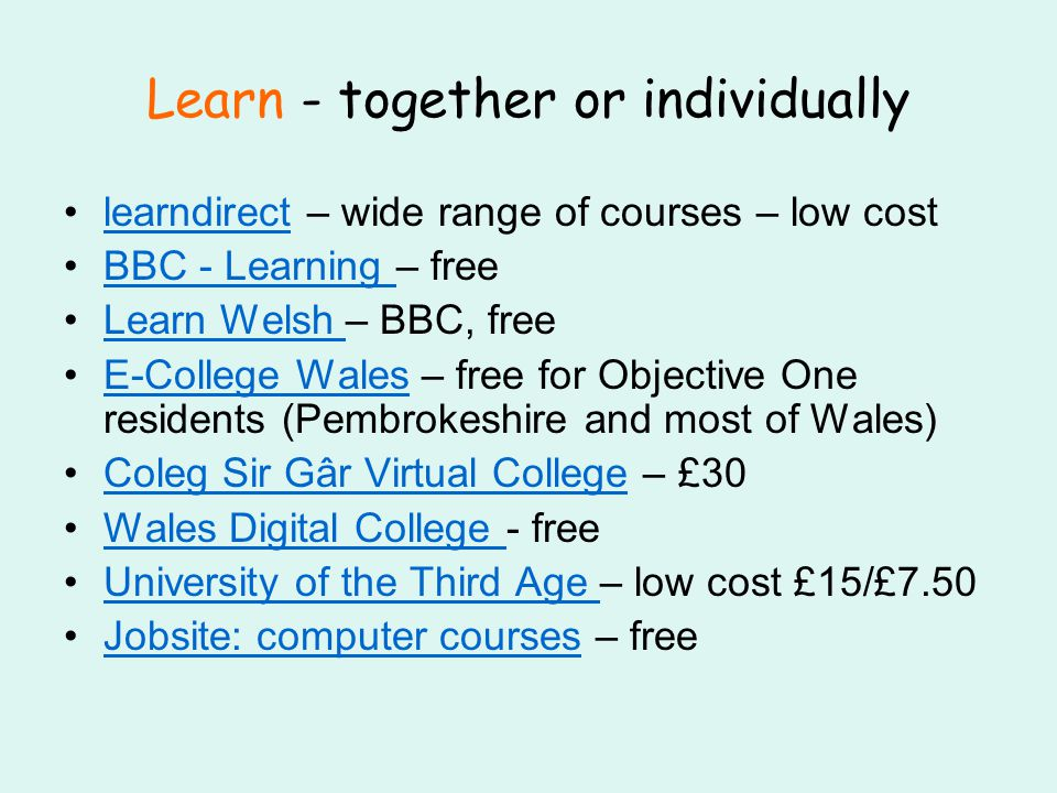 Learn - together or individually learndirect – wide range of courses – low costlearndirect BBC - Learning – freeBBC - Learning Learn Welsh – BBC, freeLearn Welsh E-College Wales – free for Objective One residents (Pembrokeshire and most of Wales)E-College Wales Coleg Sir Gâr Virtual College – £30Coleg Sir Gâr Virtual College Wales Digital College - freeWales Digital College University of the Third Age – low cost £15/£7.50University of the Third Age Jobsite: computer courses – freeJobsite: computer courses