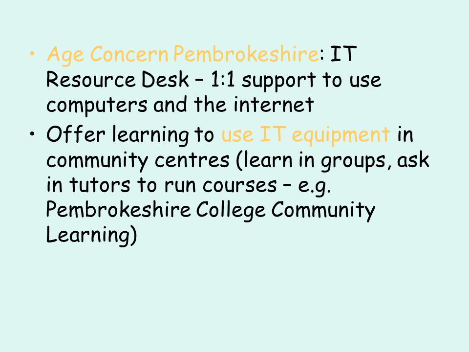 Age Concern Pembrokeshire: IT Resource Desk – 1:1 support to use computers and the internet Offer learning to use IT equipment in community centres (learn in groups, ask in tutors to run courses – e.g.