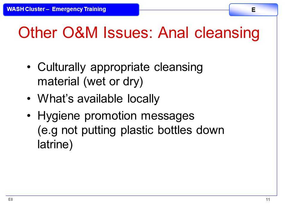 E8 WASH Cluster – Emergency Training E 11 Other O&M Issues: Anal cleansing Culturally appropriate cleansing material (wet or dry) What's available locally Hygiene promotion messages (e.g not putting plastic bottles down latrine)