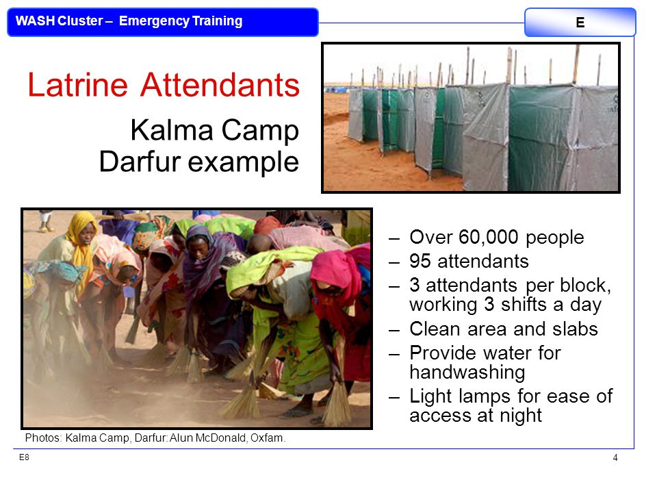 E8 WASH Cluster – Emergency Training E 4 Latrine Attendants –Over 60,000 people –95 attendants –3 attendants per block, working 3 shifts a day –Clean area and slabs –Provide water for handwashing –Light lamps for ease of access at night Photos: Kalma Camp, Darfur: Alun McDonald, Oxfam.