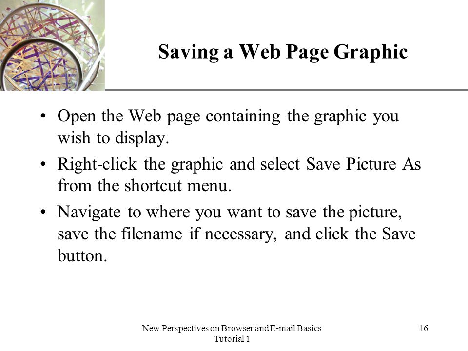 XP New Perspectives on Browser and E-mail Basics Tutorial 1 16 Saving a Web Page Graphic Open the Web page containing the graphic you wish to display.