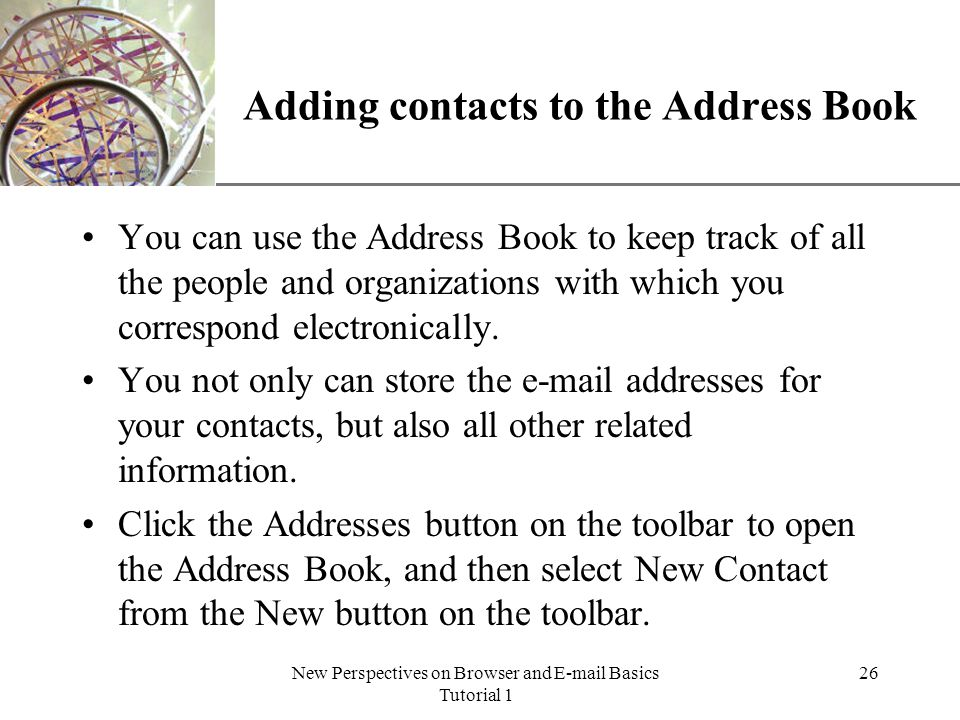 XP New Perspectives on Browser and E-mail Basics Tutorial 1 26 Adding contacts to the Address Book You can use the Address Book to keep track of all the people and organizations with which you correspond electronically.