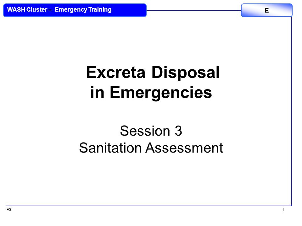 E3 WASH Cluster – Emergency Training E 1 Excreta Disposal in Emergencies Session 3 Sanitation Assessment