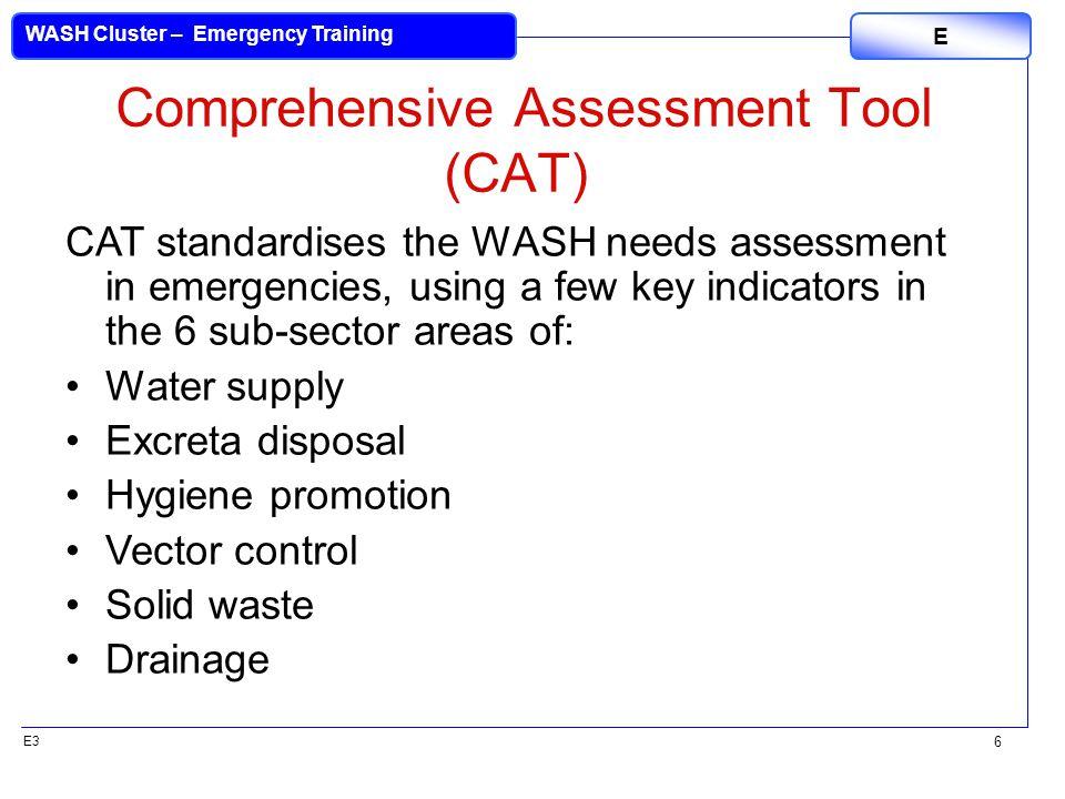 E3 WASH Cluster – Emergency Training E 6 Comprehensive Assessment Tool (CAT) CAT standardises the WASH needs assessment in emergencies, using a few ke