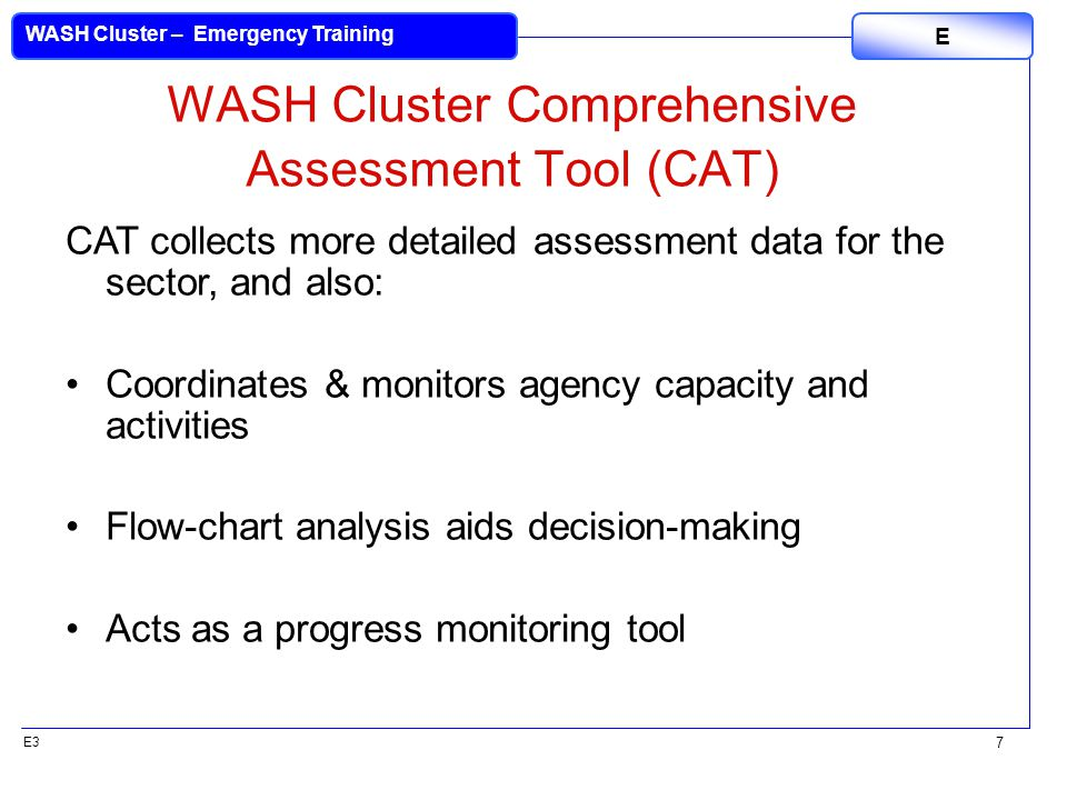 E3 WASH Cluster – Emergency Training E 7 WASH Cluster Comprehensive Assessment Tool (CAT) CAT collects more detailed assessment data for the sector, and also: Coordinates & monitors agency capacity and activities Flow-chart analysis aids decision-making Acts as a progress monitoring tool