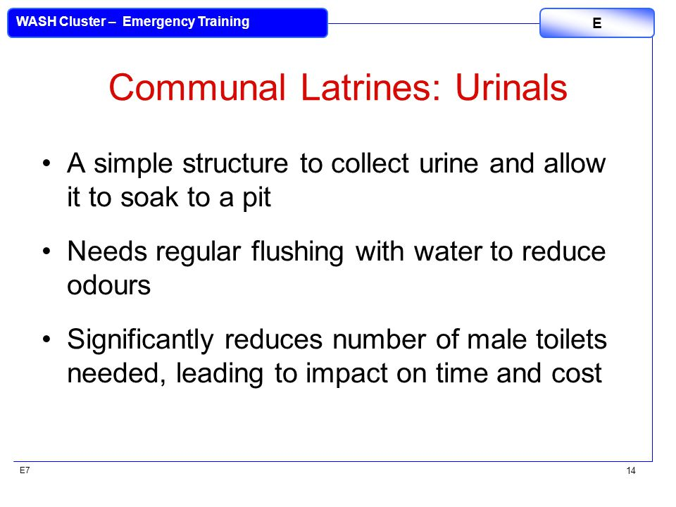 E7 WASH Cluster – Emergency Training E 14 Communal Latrines: Urinals A simple structure to collect urine and allow it to soak to a pit Needs regular flushing with water to reduce odours Significantly reduces number of male toilets needed, leading to impact on time and cost