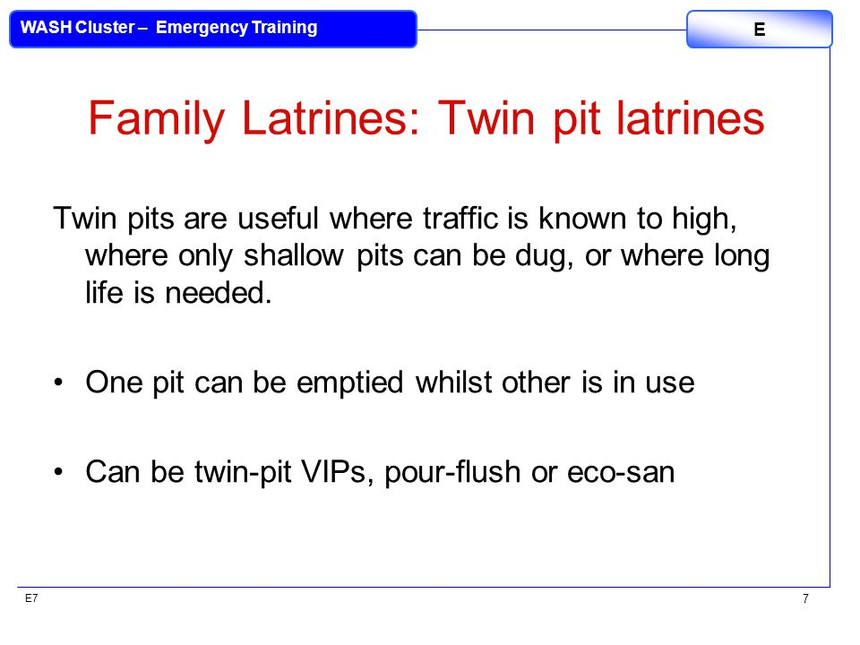 E7 WASH Cluster – Emergency Training E 7 Family Latrines: Twin pit latrines Twin pits are useful where traffic is known to high, where only shallow pits can be dug, or where long life is needed.