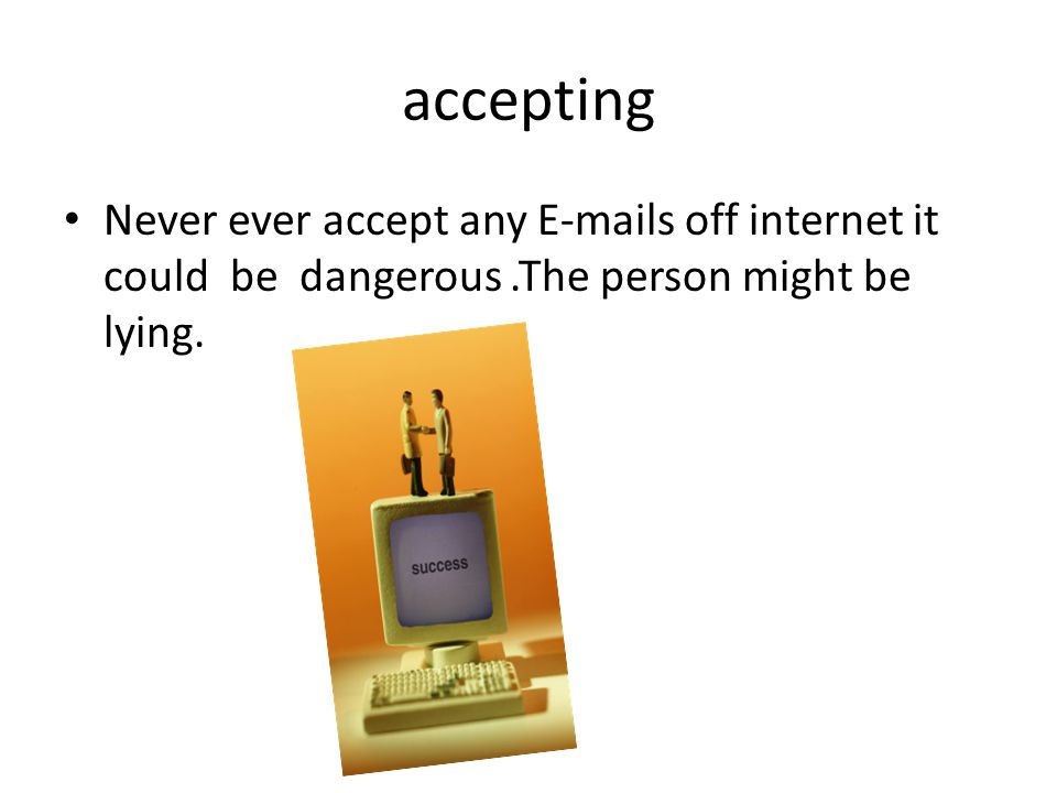 accepting Never ever accept any E-mails off internet it could be dangerous.The person might be lying.