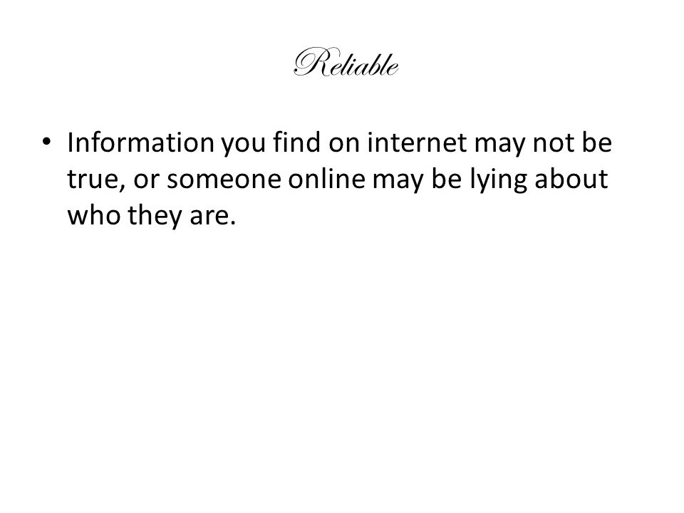 Reliable Information you find on internet may not be true, or someone online may be lying about who they are.
