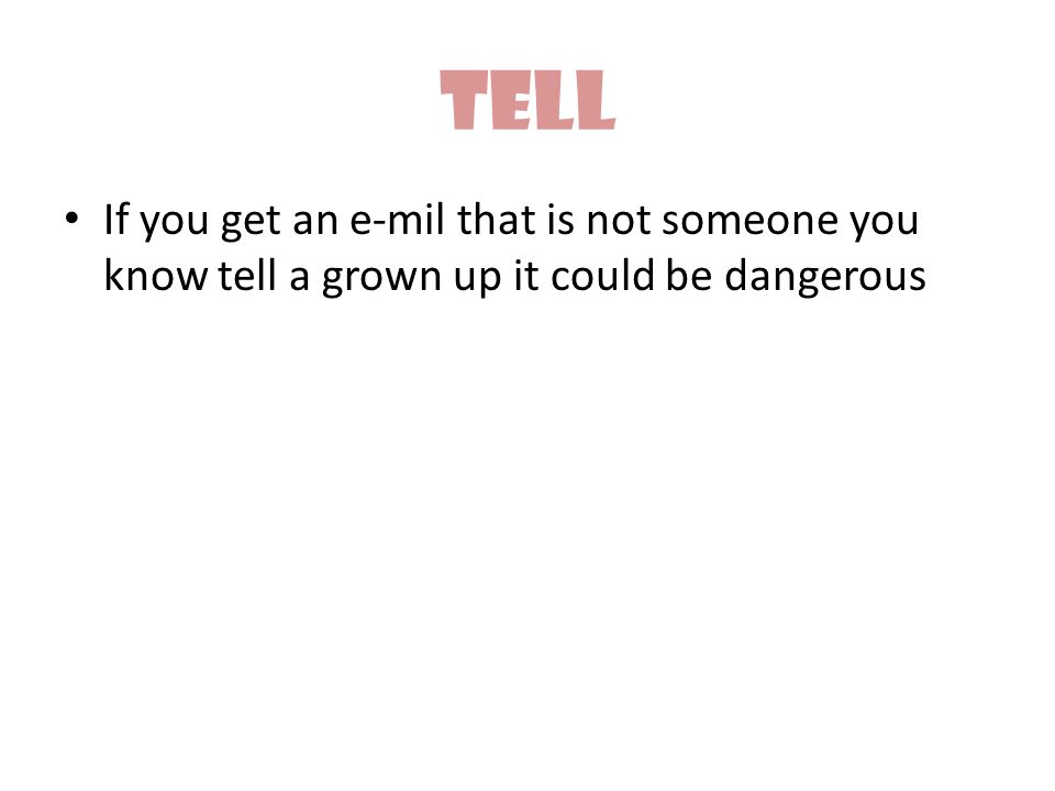 Tell If you get an e-mil that is not someone you know tell a grown up it could be dangerous
