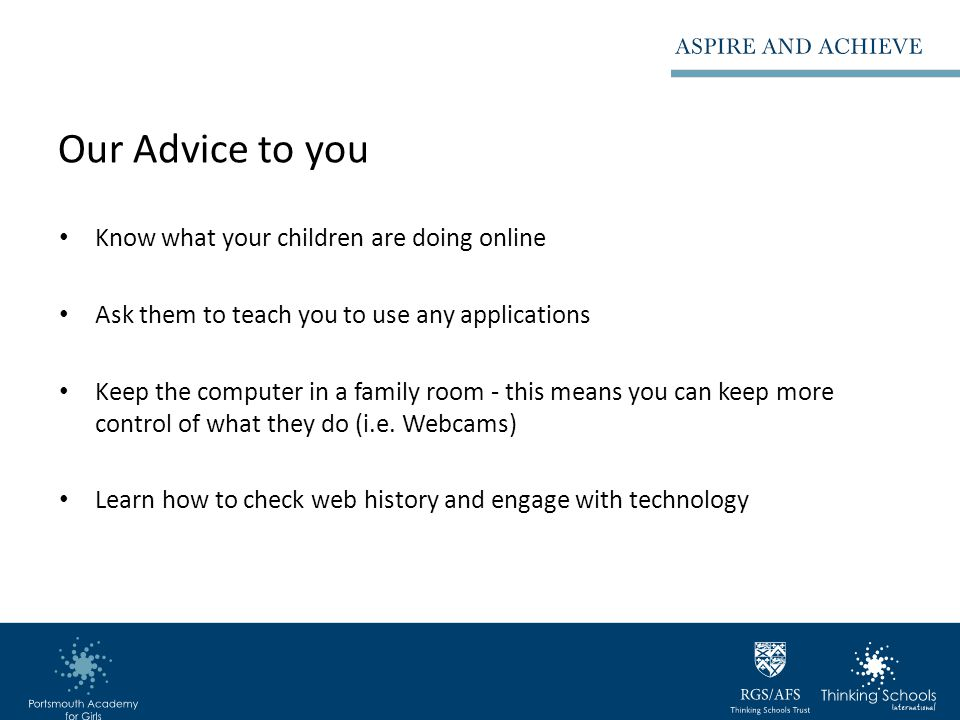 Our Advice to you Know what your children are doing online Ask them to teach you to use any applications Keep the computer in a family room - this means you can keep more control of what they do (i.e.