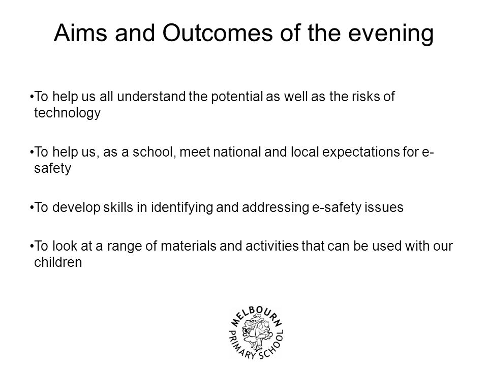 Aims and Outcomes of the evening To help us all understand the potential as well as the risks of technology To help us, as a school, meet national and local expectations for e- safety To develop skills in identifying and addressing e-safety issues To look at a range of materials and activities that can be used with our children