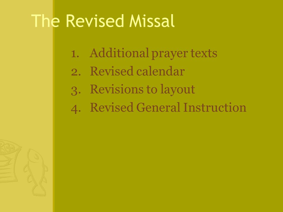 The Revised Missal 1.Additional prayer texts 2.Revised calendar 3.Revisions to layout 4.Revised General Instruction