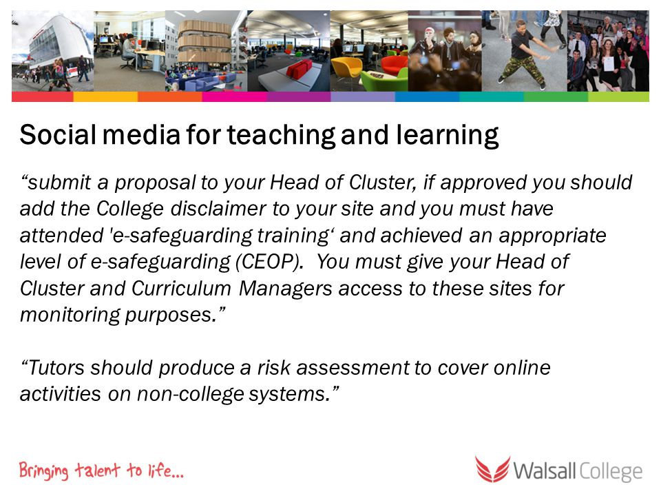 Social media for teaching and learning submit a proposal to your Head of Cluster, if approved you should add the College disclaimer to your site and you must have attended e-safeguarding training' and achieved an appropriate level of e-safeguarding (CEOP).