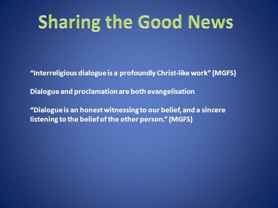 Interreligious dialogue is a profoundly Christ-like work (MGFS) Dialogue and proclamation are both evangelisation Dialogue is an honest witnessing to our belief, and a sincere listening to the belief of the other person. (MGFS)