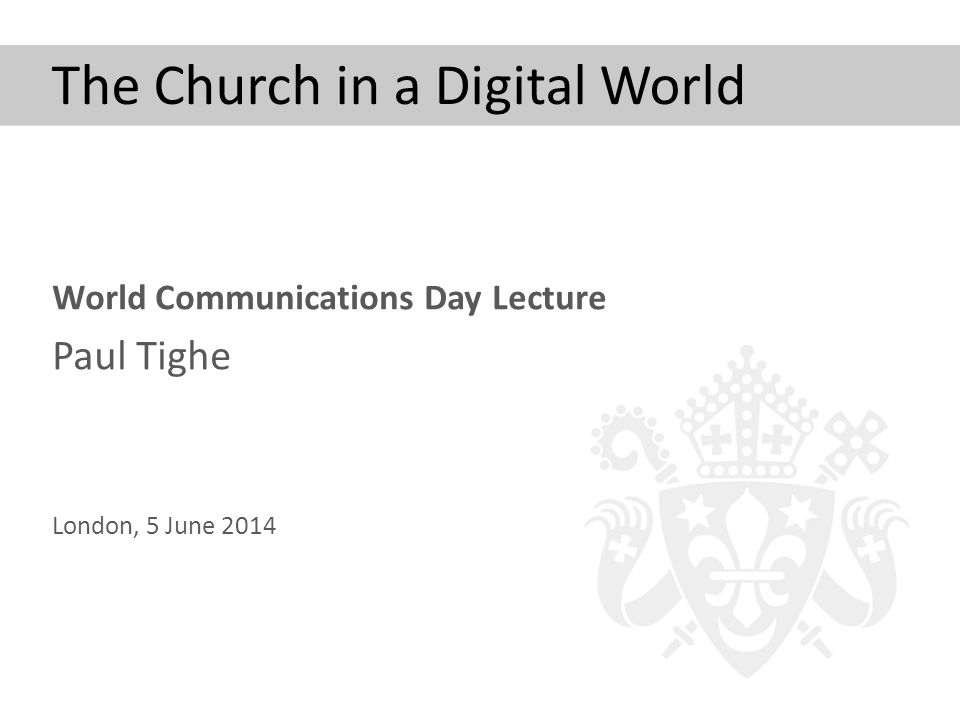 The Church in a Digital World World Communications Day Lecture Paul Tighe London, 5 June 2014