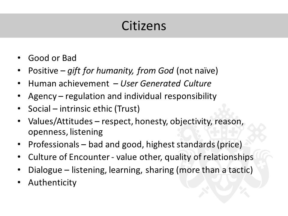 Citizens Good or Bad Positive – gift for humanity, from God (not naïve) Human achievement – User Generated Culture Agency – regulation and individual responsibility Social – intrinsic ethic (Trust) Values/Attitudes – respect, honesty, objectivity, reason, openness, listening Professionals – bad and good, highest standards (price) Culture of Encounter - value other, quality of relationships Dialogue – listening, learning, sharing (more than a tactic) Authenticity