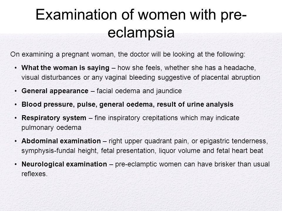 Examination of women with pre- eclampsia On examining a pregnant woman, the doctor will be looking at the following: What the woman is saying – how sh