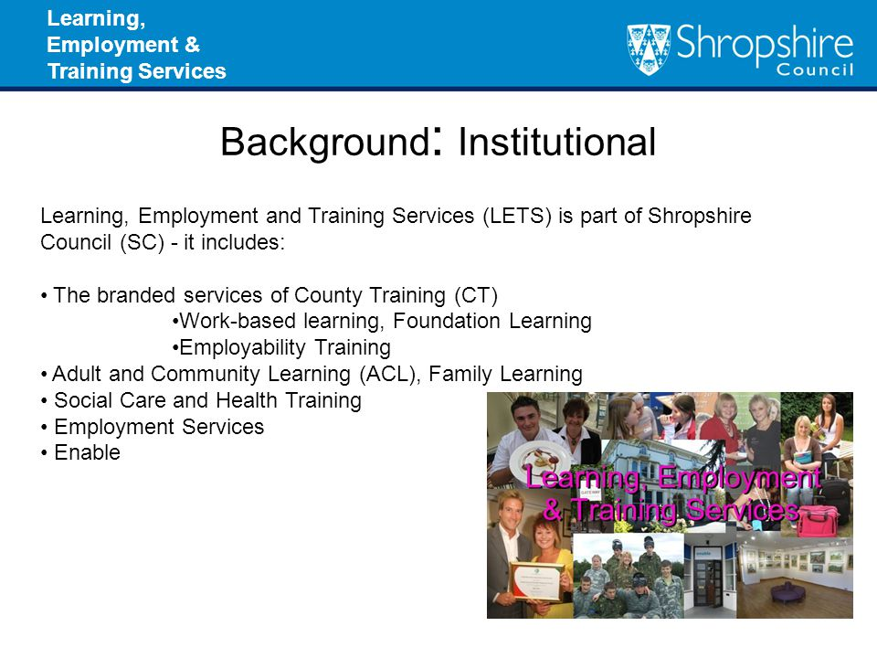 Learning, Employment & Training Services Background : Institutional Learning, Employment and Training Services (LETS) is part of Shropshire Council (SC) - it includes: The branded services of County Training (CT) Work-based learning, Foundation Learning Employability Training Adult and Community Learning (ACL), Family Learning Social Care and Health Training Employment Services Enable
