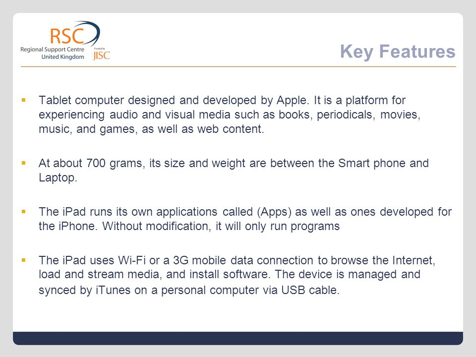Key Features  Tablet computer designed and developed by Apple. It is a platform for experiencing audio and visual media such as books, periodicals, m