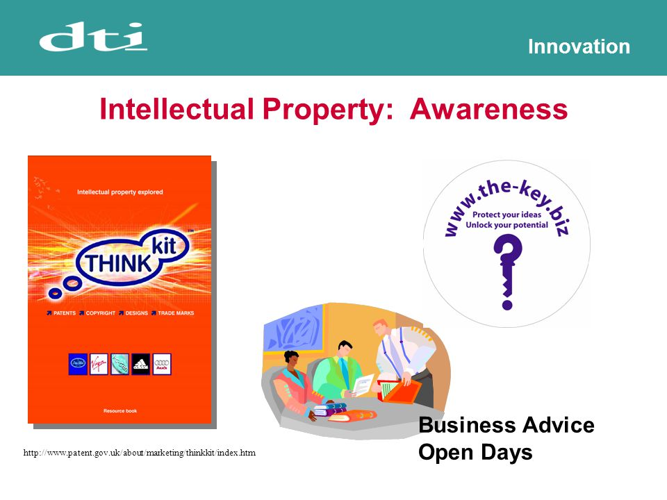 Innovation Intellectual Property: Awareness Business Advice Open Days http://www.patent.gov.uk/about/marketing/thinkkit/index.htm