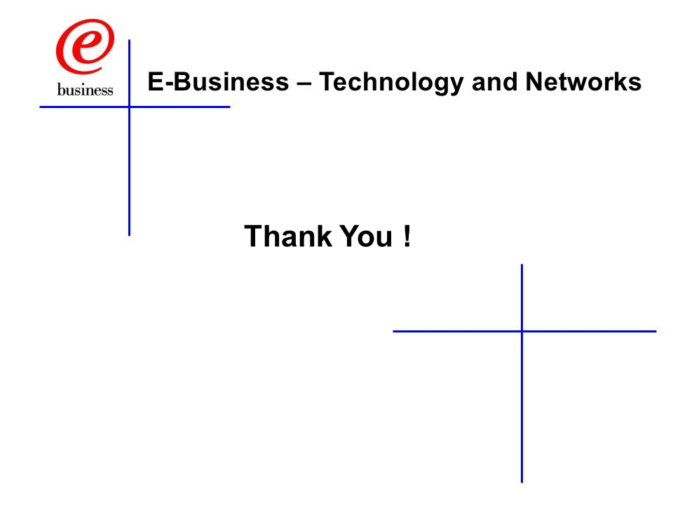Thank You ! E-Business – Technology and Networks