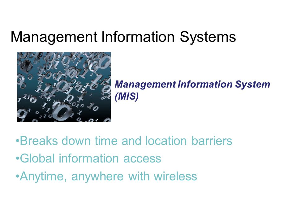 Management Information Systems Breaks down time and location barriers Global information access Anytime, anywhere with wireless Management Information