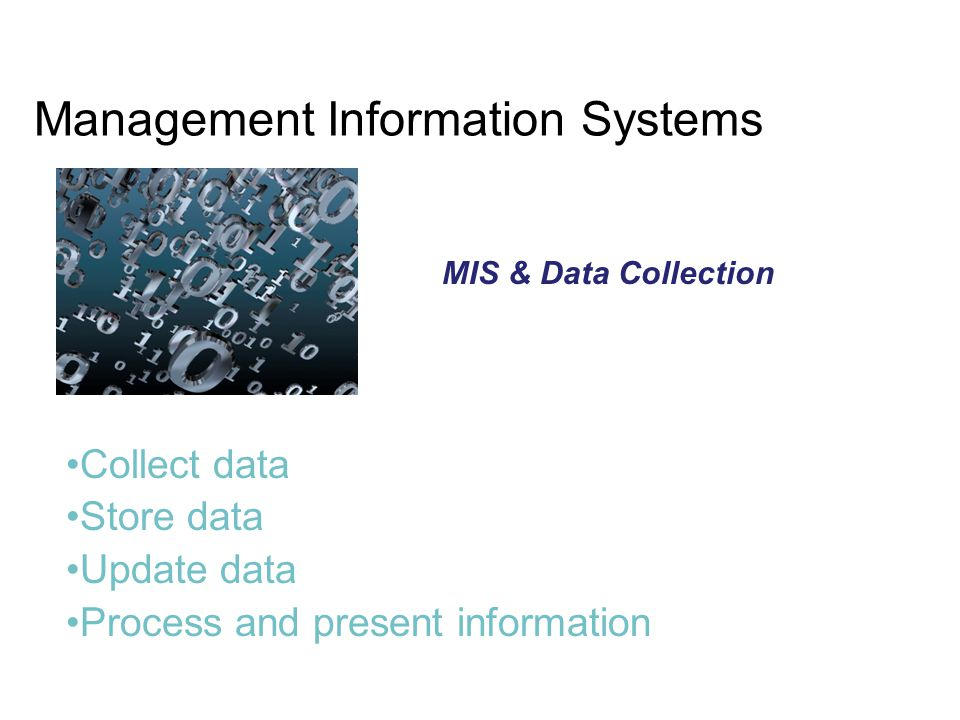 Management Information Systems MIS & Data Collection Collect data Store data Update data Process and present information