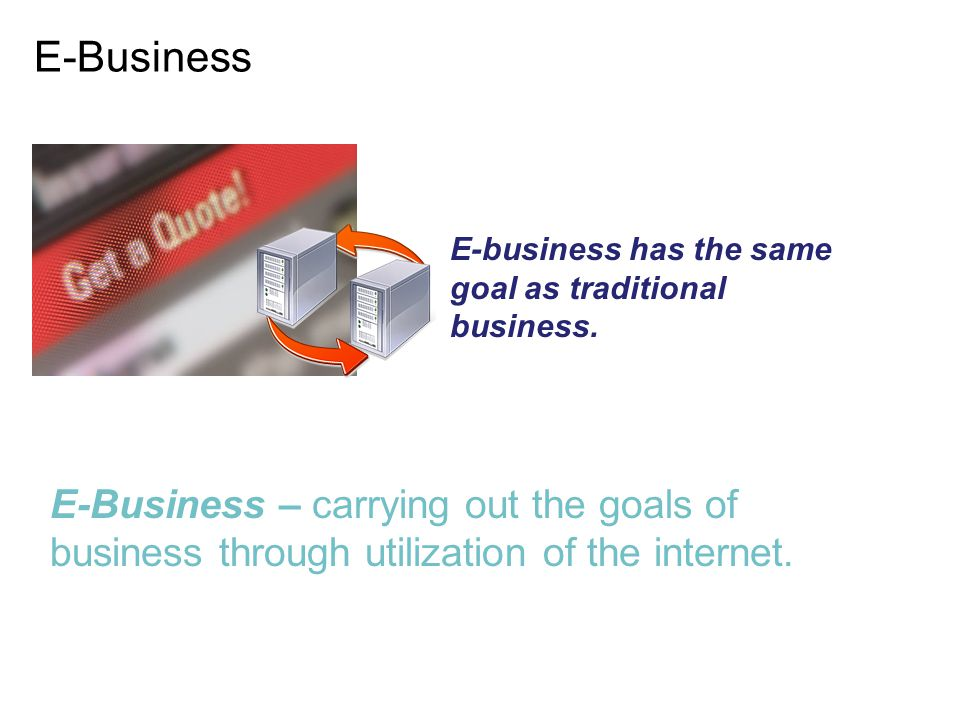E-Business E-Business – carrying out the goals of business through utilization of the internet. E-business has the same goal as traditional business.