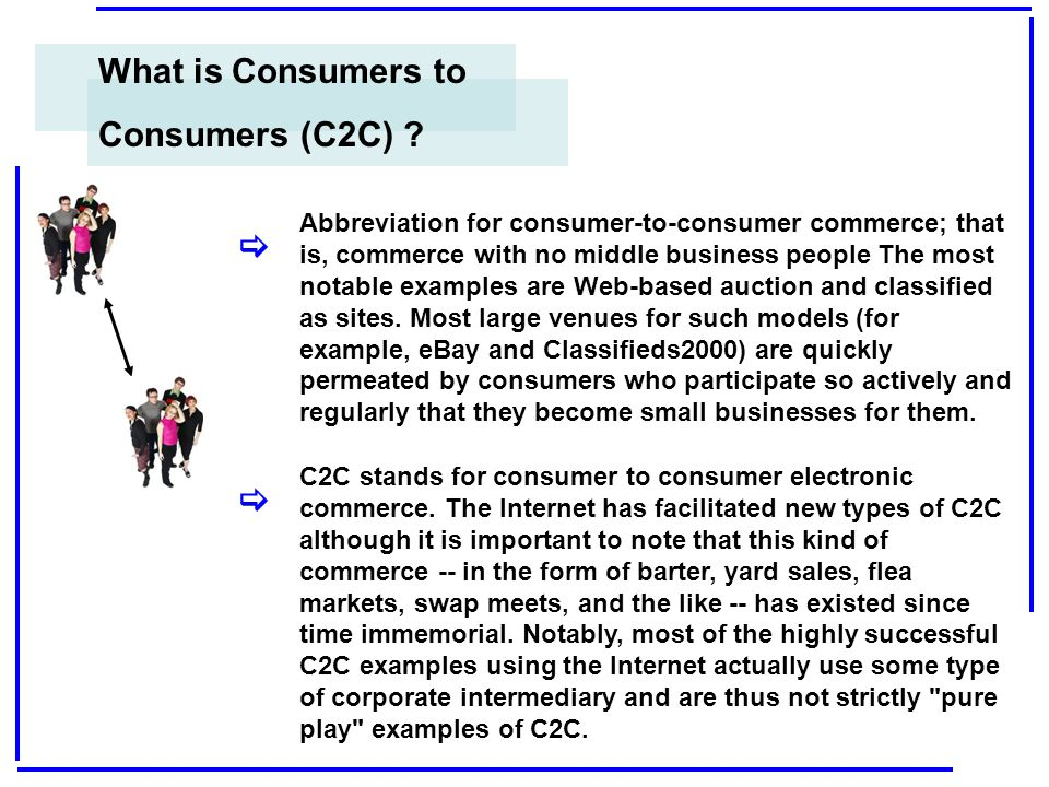 What is Consumers to Consumers (C2C) ? Abbreviation for consumer-to-consumer commerce; that is, commerce with no middle business people The most notab