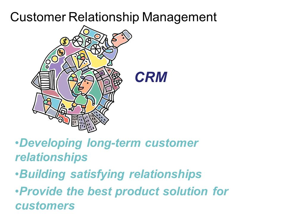 Customer Relationship Management Developing long-term customer relationships Building satisfying relationships Provide the best product solution for c
