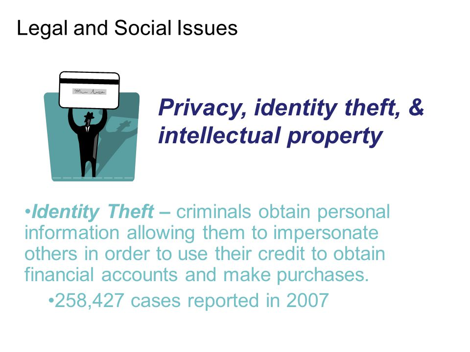 Legal and Social Issues Identity Theft – criminals obtain personal information allowing them to impersonate others in order to use their credit to obt