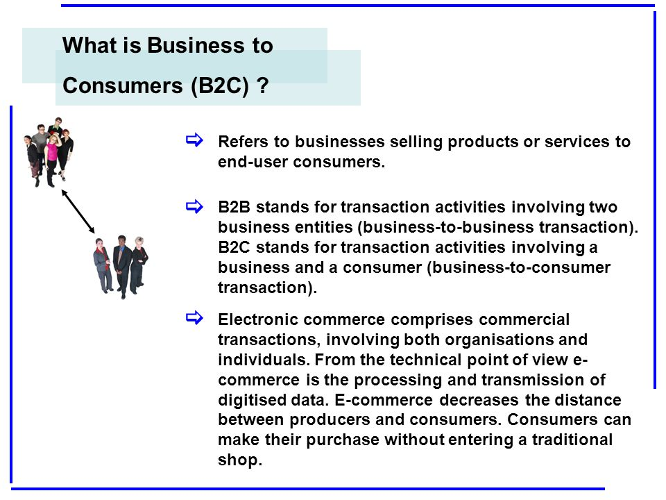 What is Business to Consumers (B2C) ? Refers to businesses selling products or services to end-user consumers. B2B stands for transaction activities i