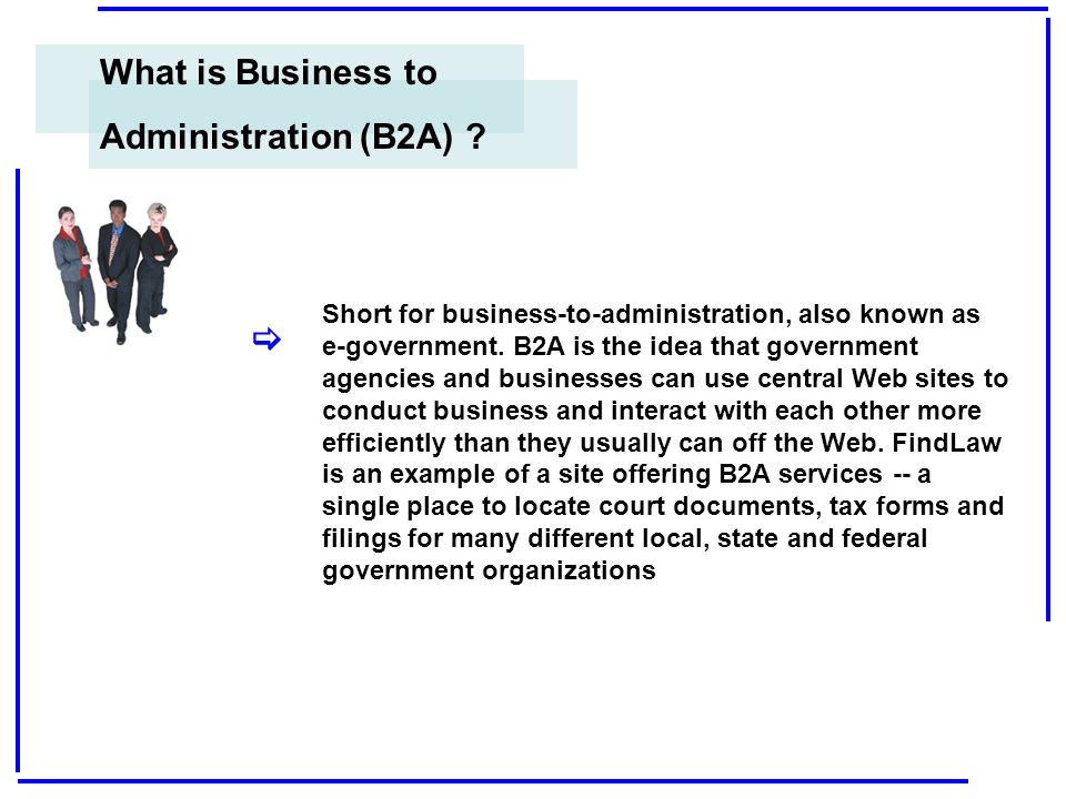 What is Business to Administration (B2A) ?  Short for business-to-administration, also known as e-government. B2A is the idea that government agencie