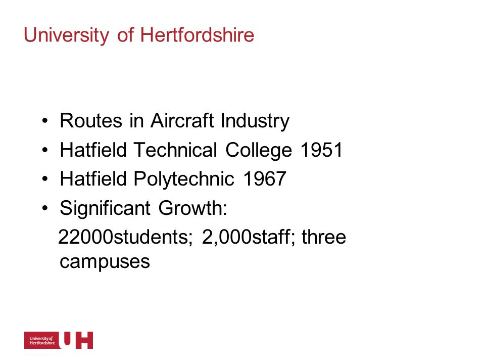 Routes in Aircraft Industry Hatfield Technical College 1951 Hatfield Polytechnic 1967 Significant Growth: 22000students; 2,000staff; three campuses University of Hertfordshire