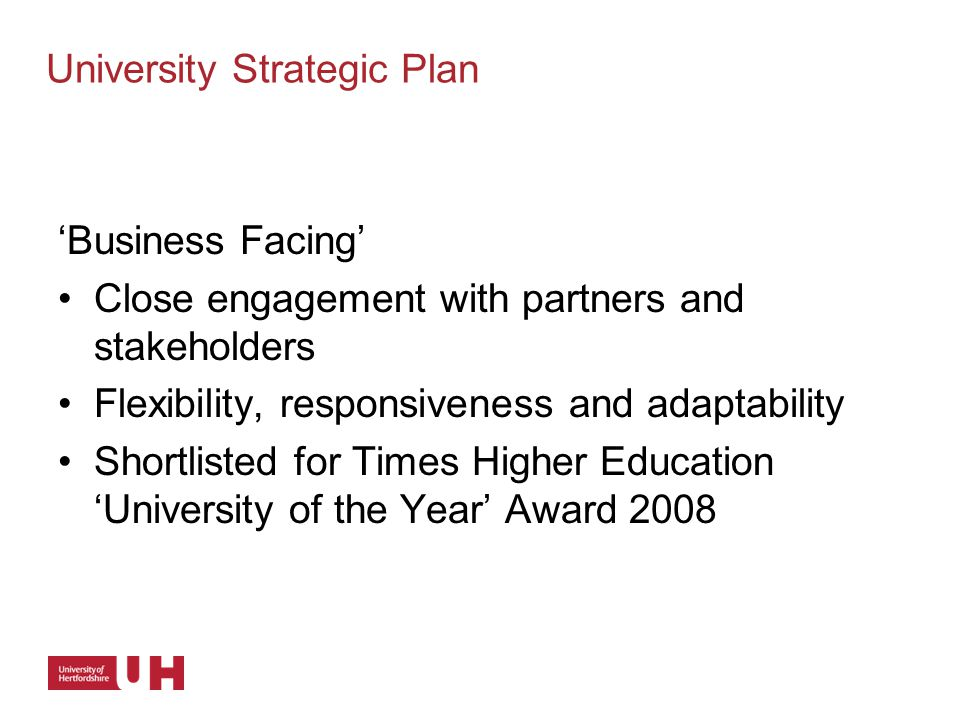 'Business Facing' Close engagement with partners and stakeholders Flexibility, responsiveness and adaptability Shortlisted for Times Higher Education 'University of the Year' Award 2008 University Strategic Plan