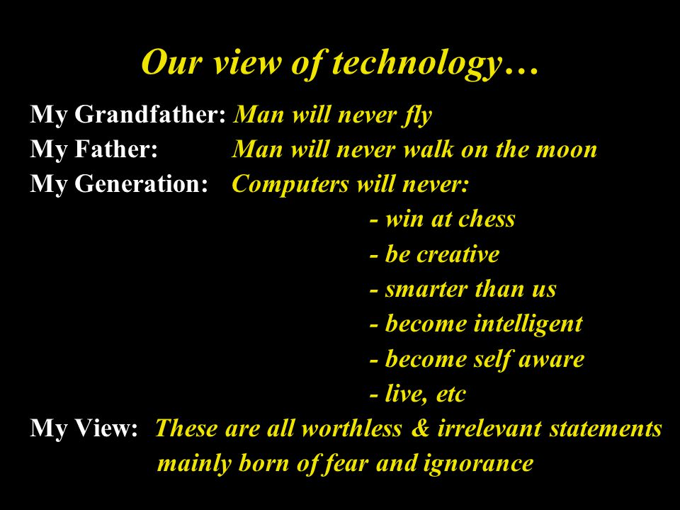 Our view of technology… My Grandfather: Man will never fly My Father: Man will never walk on the moon My Generation: Computers will never: - win at chess - be creative - smarter than us - become intelligent - become self aware - live, etc My View: These are all worthless & irrelevant statements mainly born of fear and ignorance