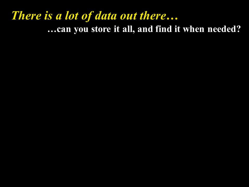 There is a lot of data out there… …can you store it all, and find it when needed?