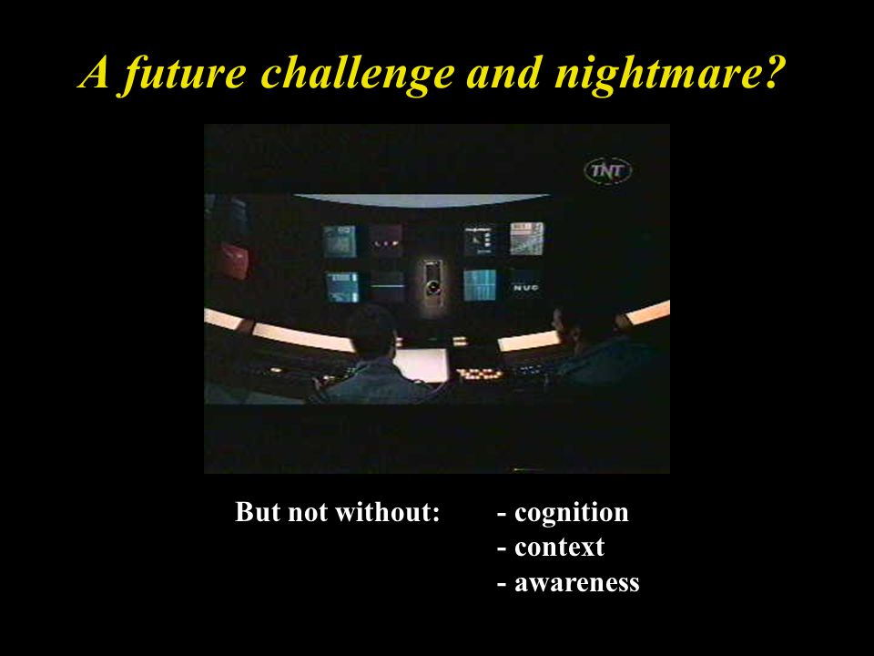 A future challenge and nightmare But not without: - cognition - context - awareness