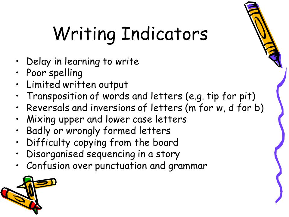 Writing Indicators Delay in learning to write Poor spelling Limited written output Transposition of words and letters (e.g.