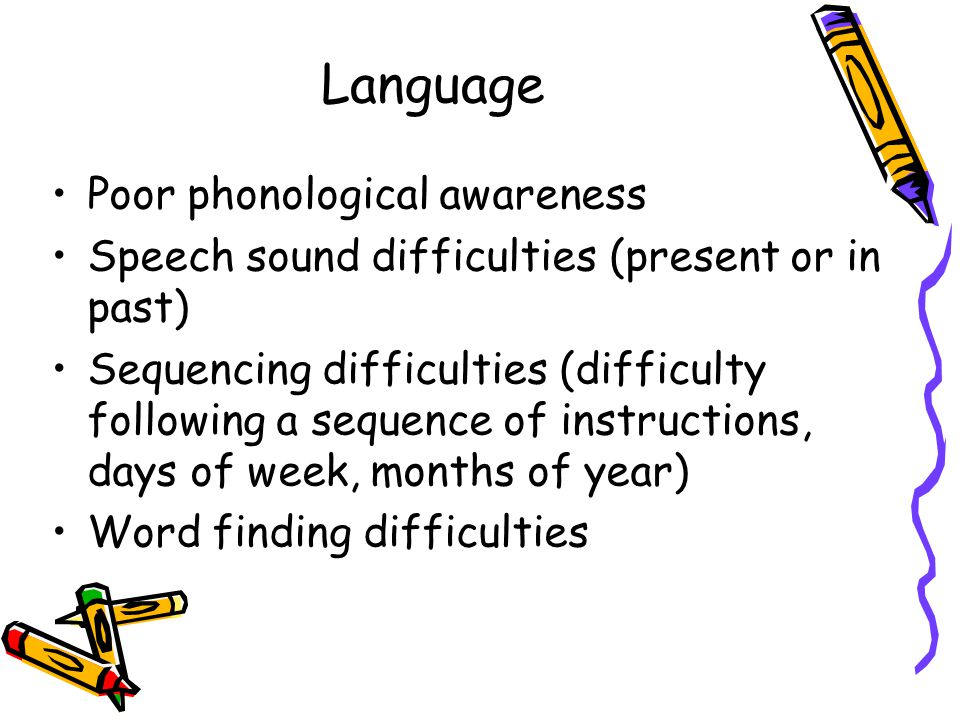 Language Poor phonological awareness Speech sound difficulties (present or in past) Sequencing difficulties (difficulty following a sequence of instructions, days of week, months of year) Word finding difficulties