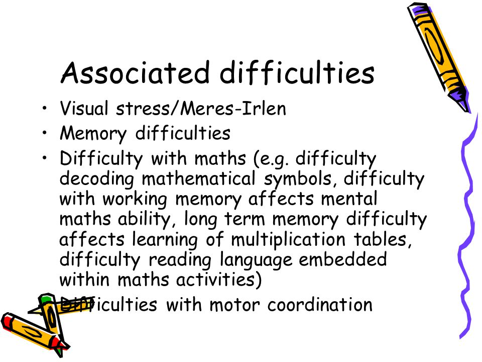 Associated difficulties Visual stress/Meres-Irlen Memory difficulties Difficulty with maths (e.g.