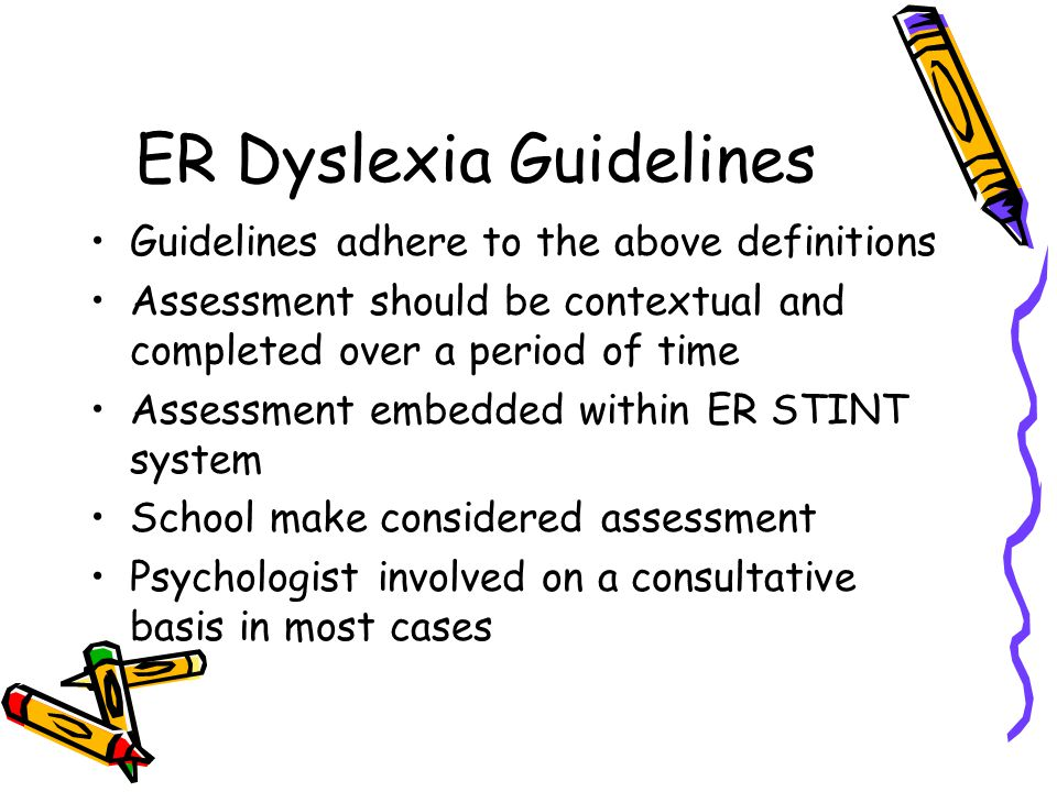 ER Dyslexia Guidelines Guidelines adhere to the above definitions Assessment should be contextual and completed over a period of time Assessment embedded within ER STINT system School make considered assessment Psychologist involved on a consultative basis in most cases